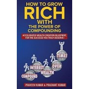 How to Grow Rich with The Power of Compounding: Accelerated Wealth Creation Blueprint, for the Success you truly deserve!, Paperback/Praveen Kumar