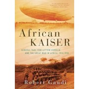 African Kaiser: General Paul Von Lettow-Vorbeck and the Great War in Africa, 1914-1918, Hardcover/Robert Gaudi