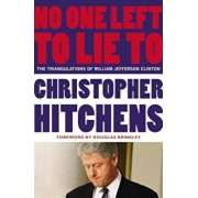 No One Left to Lie to: The Triangulations of William Jefferson Clinton, Paperback/Christopher Hitchens