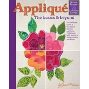 Applique: The Basics and Beyond, Second Revised & Expanded Edition: The Complete Guide to Successful Machine and Hand Techniques with Dozens of Design, Hardcover/Janet Pittman