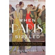 When Paris Sizzled: The 1920s Paris of Hemingway, Chanel, Cocteau, Cole Porter, Josephine Baker, and Their Friends, Hardcover