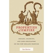 Properties of Empire: Indians, Colonists, and Land Speculators on the New England Frontier, Hardcover/Ian Saxine
