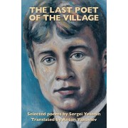 The Last Poet of the Village: Selected Poems by Sergei Yesenin Translated by Anton Yakovlev, Paperback/Sergei Yesenin