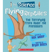 The Science of Flying Reptiles: The Terrifying Truth about the Pterosaurs, Hardcover