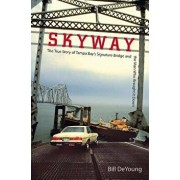 Skyway: The True Story of Tampa Bay's Signature Bridge and the Man Who Brought It Down, Paperback/Bill DeYoung