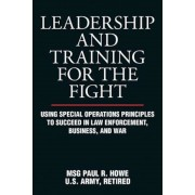 Leadership and Training for the Fight: Using Special Operations Principles to Succeed in Law Enforcement, Business, and War, Paperback