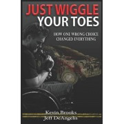 Just Wiggle Your Toes: How One Wrong Choice Changed Everything, Paperback/Jeff Deangelis