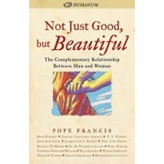 Not Just Good, But Beautiful: The Complementary Relationship Between Man and Woman, Paperback/Pope Francis