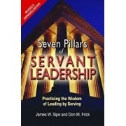 Seven Pillars of Servant Leadership: Practicing the Wisdom of Leading by Serving; Revised & Expanded Edition, Paperback/James W. Sipe