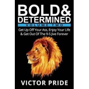 Bold & Determined - Volume Two: Get Up Off Your Ass, Enjoy Your Life, and Get Out of the 9-5 Jive Forever, Paperback/Victor Pride