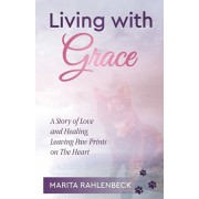 Living with Grace: A Story of Love and Healing, Leaving Paw Prints on the Heart, Paperback/Marita Rahlenbeck