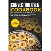 Convection Oven Cookbook: MAIN COURSE - 80 + Quick and Easy to Prepare at Home Recipes, Step-By-step Guide to the Best Convection Recipes, Paperback/Jerris Noah