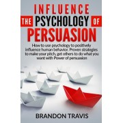 Influence the Psychology of Persuasion: How to use psychology to positively influence human behavior. Proven strategies to make your pitch, get others, Paperback/Brandon Travis