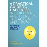 A Practical Guide to Happiness in Children and Teens on the Autism Spectrum: A Positive Psychology Approach, Paperback/Victoria Honeybourne