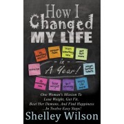 How I Changed My Life in a Year: One Woman's Mission to Lose Weight, Get Fit, Beat Her Demons, and Find Happiness