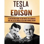 Tesla Vs Edison: A Captivating Guide to the War of the Currents and the Life of Nikola Tesla and Thomas Edison, Paperback/Captivating History