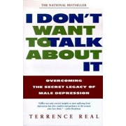 I Don't Want to Talk about It: Overcoming the Secret Legacy of Male Depression, Paperback/Terrence Real