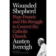 Wounded Shepherd: Pope Francis and His Struggle to Convert the Catholic Church, Hardcover/Austen Ivereigh
