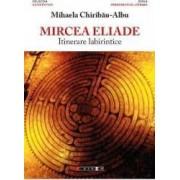 Mircea Eliade itinerare labirintice - Mihaela Chiribau-Albu
