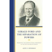 Gerald Ford and the Separation of Powers: Preserving the Constitutional Presidency in the Post-Watergate Period