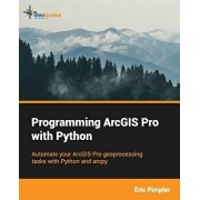 Programming Arcgis Pro with Python, Paperback/Eric Pimpler