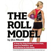 The Roll Model: A Step-By-Step Guide to Erase Pain, Improve Mobility, and Live Better in Your Body, Paperback/Jill Miller