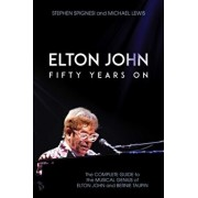 Elton John: Fifty Years on: The Complete Guide to the Musical Genius of Elton John and Bernie Taupin, Paperback/Stephen Spignesi