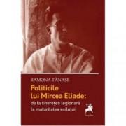Politicile lui Mircea Eliade de la tinerete legionara la maturitatea exilului