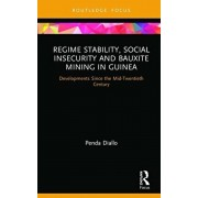 Regime Stability, Social Insecurity and Bauxite Mining in Guinea: Developments Since the Mid-Twentieth Century, Hardcover/Penda Diallo