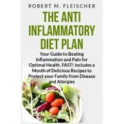 The Anti-Inflammatory Diet Plan: Your Guide to Beating Inflammation and Pain for Optimal Health, FAST! Includes a Month of Delicious Recipes to Protec, Paperback/Robert M. Fleischer