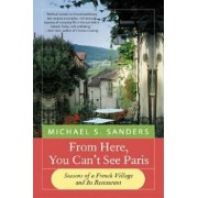 From Here, You Can't See Paris: Seasons of a French Village and Its Restaurant, Paperback/Michael S. Sanders