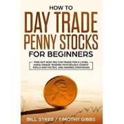 How to Day Trade Penny Stocks for Beginners: Find Out How You Can Trade For a Living Using Unique Trading Psychology, Expert Tools and Tactics, and Wi, Paperback/Timothy Gibbs