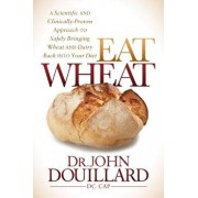 Eat Wheat: A Scientific and Clinically-Proven Approach to Safely Bringing Wheat and Dairy Back Into Your Diet, Paperback/John Douillard