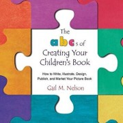 The Abc's of Creating Your Children's Book: How to Write, Illustrate, Design, Publish, and Market Your Picture Book, Paperback/Gail M. Nelson