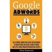 Google Adwords: The Ultimate Marketing Guide for Beginners to Advertising on Google Search Engine with Ppc Using Proven Optimization S, Paperback/Mark Robertson