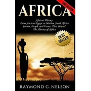 Africa: African History: From Ancient Egypt to Modern South Africa - Stories, People and Events That Shaped the History of Afr/Raymond C. Nelson