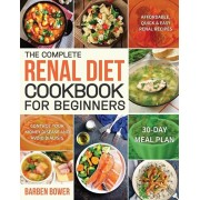 The Complete Renal Diet Cookbook for Beginners: Affordable, Quick & Easy Renal Recipes Control Your Kidney Disease and Avoid Dialysis 30-Day Meal Plan, Paperback/Barben Bower