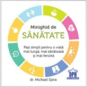 Minighid de sanatate Pasi simpli pentru o viata mai lunga, mai sanatoasa si mai fericita/Michael Spira