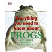 Everything You Need to Know about Frogs and Other Slippery Creatures, Hardcover/DK Publishing