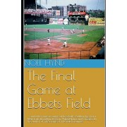 The Final Game at Ebbets Field: ....and other true accounts of baseball's Golden Age from New York, Brooklyn, Boston, Chicago and Philadelphia. By the, Paperback/Noel Hynd