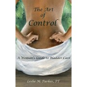 The Art Of Control: A Woman's Guide To Bladder Care, Paperback/Pt Leslie M. Parker