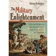 The Military Enlightenment: War and Culture in the French Empire from Louis XIV to Napoleon, Hardcover/Christy Pichichero