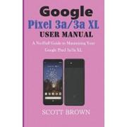 GOOGLE PIXEL 3a/3a XL USER MANUAL: A No-Fluff Guide to Maximizing your Google Pixel 3a/3a XL, Paperback/Scott Brown