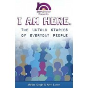 I Am Here: The Untold Stories of Everyday People: Inspirational Short Stories to Warm the Soul, Paperback/Kerri Lowe