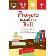Prayers Before the Bell: Inviting Christ Into the Classroom, Paperback/Betty Manion