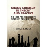 Grand Strategy in Theory and Practice: The Need for an Effective American Foreign Policy, Paperback/William C. Martel