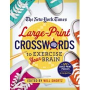 The New York Times Large-Print Crosswords to Exercise Your Brain: 120 Large-Print Easy to Hard Puzzles from the Pages of the New York Times, Paperback/Will Shortz