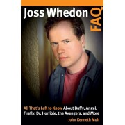 Joss Whedon FAQ: All That's Left to Know About Buffy, Angel, Firefly, Dr. Horrible, the Avengers, and More, Paperback/John Kenneth Muir