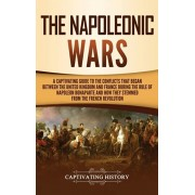 The Napoleonic Wars: A Captivating Guide to the Conflicts That Began Between the United Kingdom and France During the Rule of Napoleon Bona, Hardcover/Captivating History