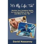 It's My Life Too!: Reclaim Your Caregiver Sanity by Learning When to Say Yes and When to Say No, Paperback/David Nassaney